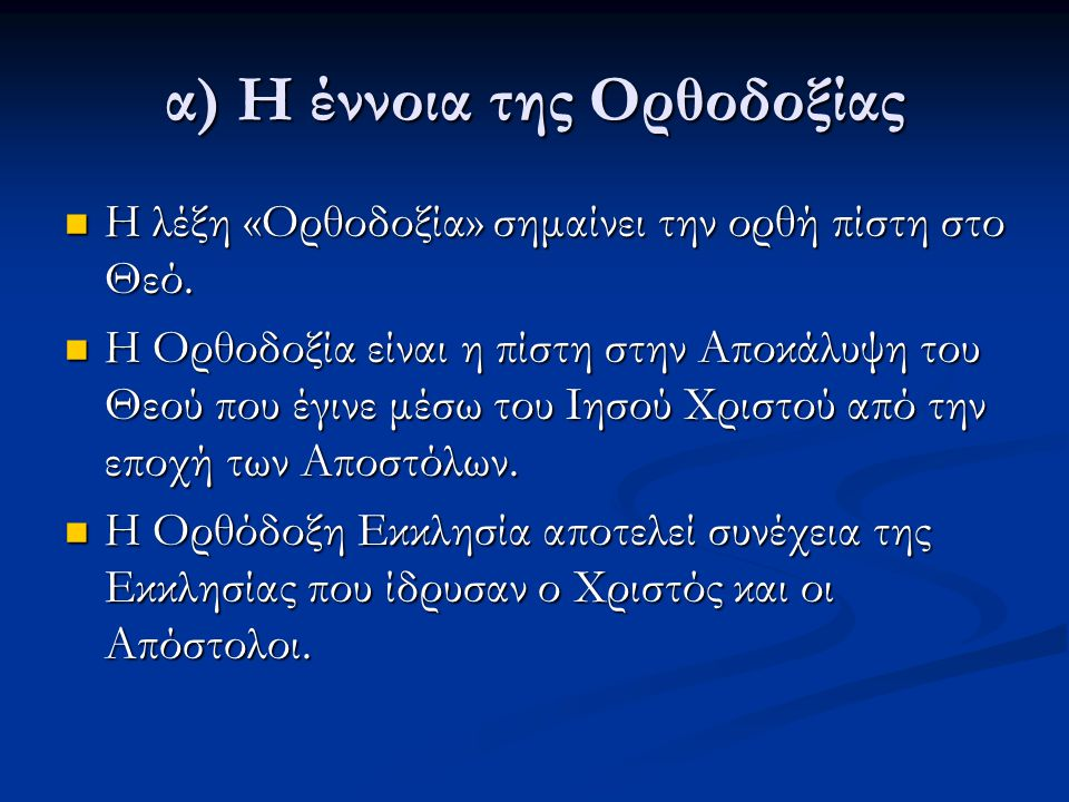 α) Η έννοια της Ορθοδοξίας Η λέξη «Ορθοδοξία» σημαίνει την ορθή πίστη στο Θεό. Η λέξη «Ορθοδοξία» σημαίνει την ορθή πίστη στο Θεό. Η Ορθοδοξία είναι η