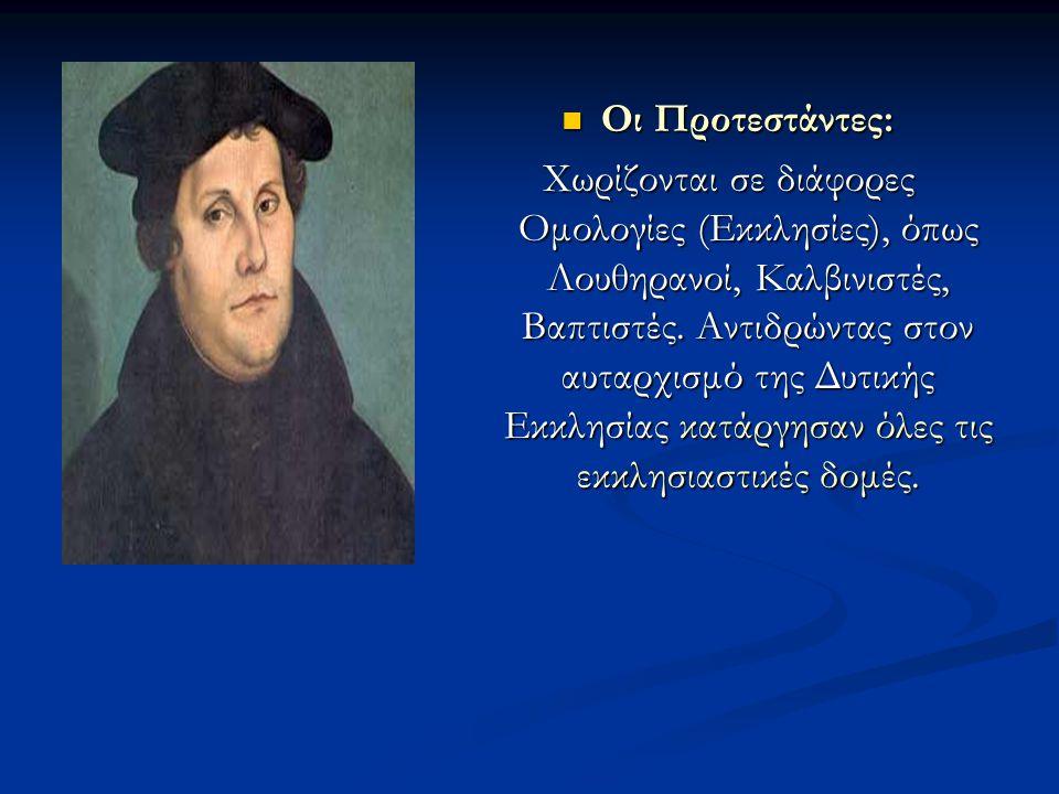 Οι Προτεστάντες: Χωρίζονται σε διάφορες Ομολογίες (Εκκλησίες), όπως Λουθηρανοί, Καλβινιστές, Βαπτιστές. Αντιδρώντας στον αυταρχισμό της Δυτικής Εκκλησ