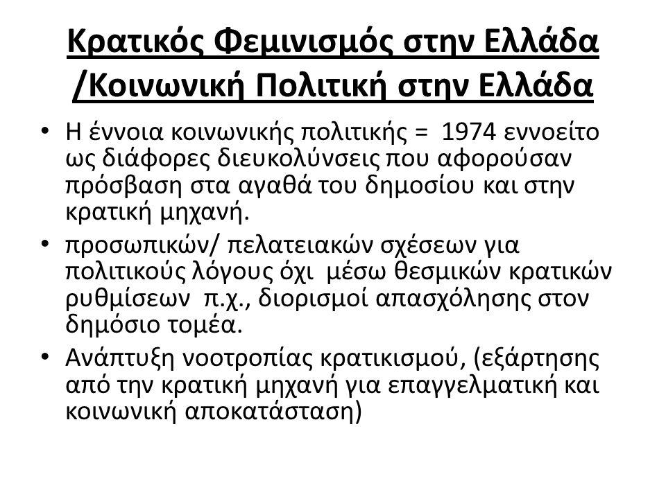 Κρατικός Φεμινισμός στην Ελλάδα /Κοινωνική Πολιτική στην Ελλάδα Η έννοια κοινωνικής πολιτικής = 1974 εννοείτο ως διάφορες διευκολύνσεις που αφορούσαν πρόσβαση στα αγαθά του δημοσίου και στην κρατική μηχανή.