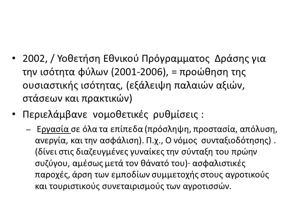 2002, / Υοθετήση Εθνικού Πρόγραμματος Δράσης για την ισότητα φύλων (2001-2006), = προώθηση της ουσιαστικής ισότητας, (εξάλειψη παλαιών αξιών, στάσεων και πρακτικών) Περιελάμβανε νομοθετικές ρυθμίσεις : – Εργασία σε όλα τα επίπεδα (πρόσληψη, προστασία, απόλυση, ανεργία, και την ασφάλιση).