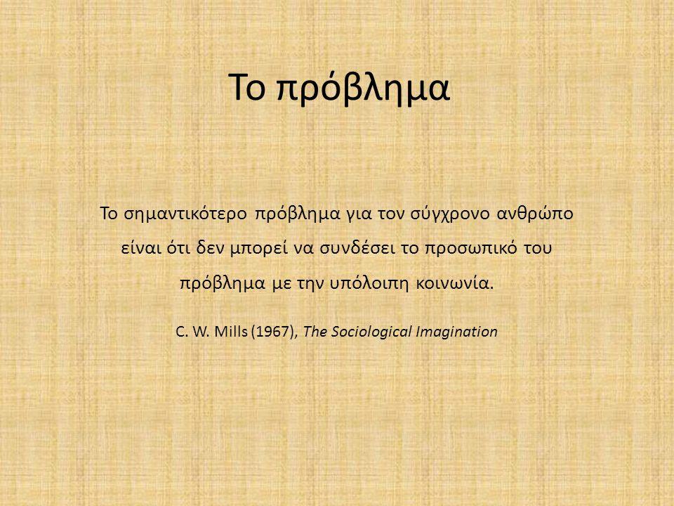 Το πρόβλημα Το σημαντικότερο πρόβλημα για τον σύγχρονο ανθρώπο είναι ότι δεν μπορεί να συνδέσει το προσωπικό του πρόβλημα με την υπόλοιπη κοινωνία. C.