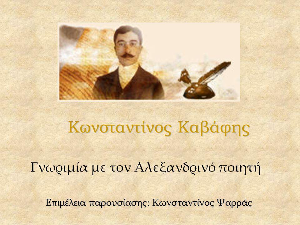 Κωνσταντίνος Καβάφης Γνωριμία με τον Αλεξανδρινό ποιητή Επιμέλεια παρουσίασης: Κωνσταντίνος Ψαρράς