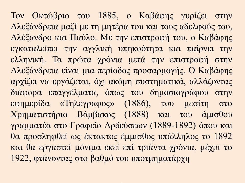 Τον Οκτώβριο του 1885, ο Καβάφης γυρίζει στην Αλεξάνδρεια μαζί με τη μητέρα του και τους αδελφούς του, Αλέξανδρο και Παύλο. Με την επιστροφή του, ο Κα
