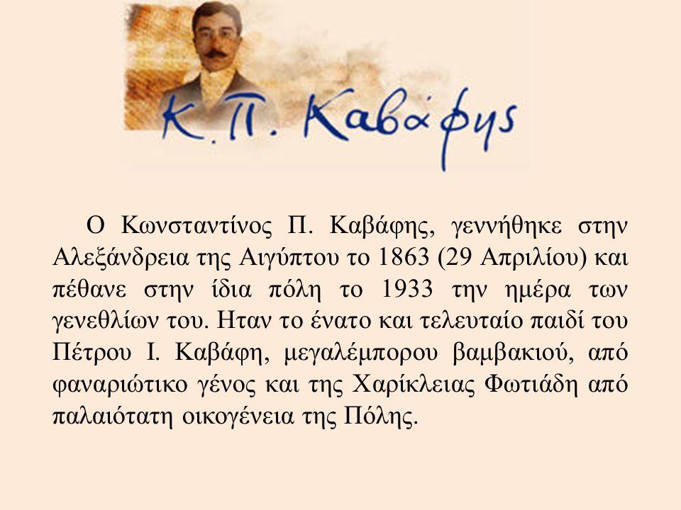 Ο Κωνσταντίνος Π. Καβάφης, γεννήθηκε στην Αλεξάνδρεια της Αιγύπτου το 1863 (29 Απριλίου) και πέθανε στην ίδια πόλη το 1933 την ημέρα των γενεθλίων του