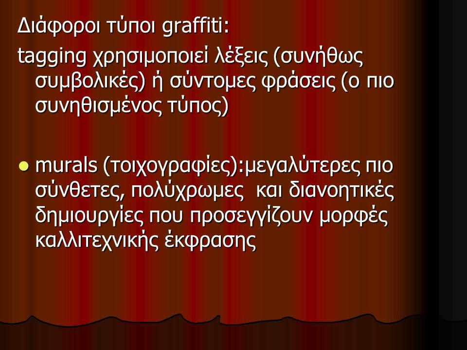 Διάφοροι τύποι graffiti: tagging χρησιμοποιεί λέξεις (συνήθως συμβολικές) ή σύντομες φράσεις (ο πιο συνηθισμένος τύπος) murals (τοιχογραφίες):μεγαλύτε