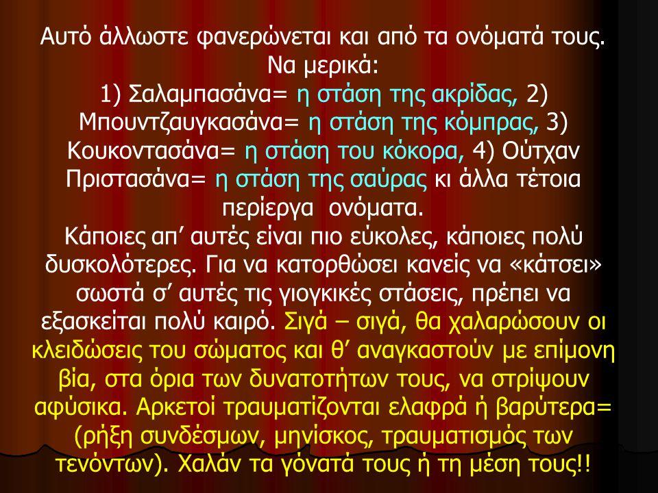Αυτό άλλωστε φανερώνεται και από τα ονόματά τους. Να μερικά: 1) Σαλαμπασάνα= η στάση της ακρίδας, 2) Μπουντζαυγκασάνα= η στάση της κόμπρας, 3) Κουκοντ