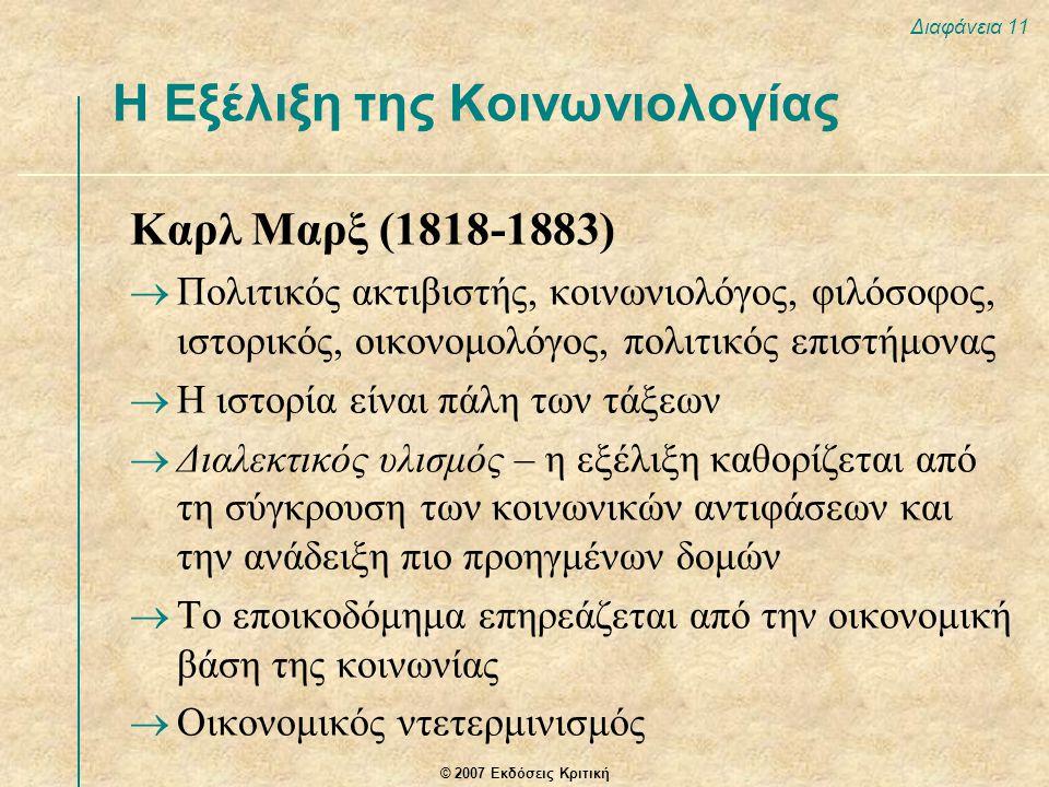 © 2007 Εκδόσεις Κριτική Διαφάνεια 11 Καρλ Μαρξ (1818-1883)  Πολιτικός ακτιβιστής, κοινωνιολόγος, φιλόσοφος, ιστορικός, οικονομολόγος, πολιτικός επιστήμονας  Η ιστορία είναι πάλη των τάξεων  Διαλεκτικός υλισμός – η εξέλιξη καθορίζεται από τη σύγκρουση των κοινωνικών αντιφάσεων και την ανάδειξη πιο προηγμένων δομών  Το εποικοδόμημα επηρεάζεται από την οικονομική βάση της κοινωνίας  Οικονομικός ντετερμινισμός Η Εξέλιξη της Κοινωνιολογίας