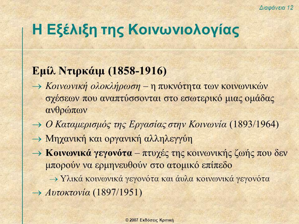 © 2007 Εκδόσεις Κριτική Διαφάνεια 12 Εμίλ Ντιρκάιμ (1858-1916)  Κοινωνική ολοκλήρωση – η πυκνότητα των κοινωνικών σχέσεων που αναπτύσσονται στο εσωτερικό μιας ομάδας ανθρώπων  Ο Καταμερισμός της Εργασίας στην Κοινωνία (1893/1964)  Μηχανική και οργανική αλληλεγγύη  Κοινωνικά γεγονότα – πτυχές της κοινωνικής ζωής που δεν μπορούν να ερμηνευθούν στο ατομικό επίπεδο  Υλικά κοινωνικά γεγονότα και άυλα κοινωνικά γεγονότα  Αυτοκτονία (1897/1951) Η Εξέλιξη της Κοινωνιολογίας