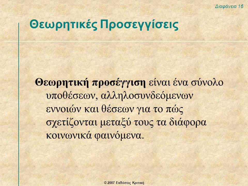 © 2007 Εκδόσεις Κριτική Διαφάνεια 16 Θεωρητική προσέγγιση είναι ένα σύνολο υποθέσεων, αλληλοσυνδεόμενων εννοιών και θέσεων για το πώς σχετίζονται μεταξύ τους τα διάφορα κοινωνικά φαινόμενα.