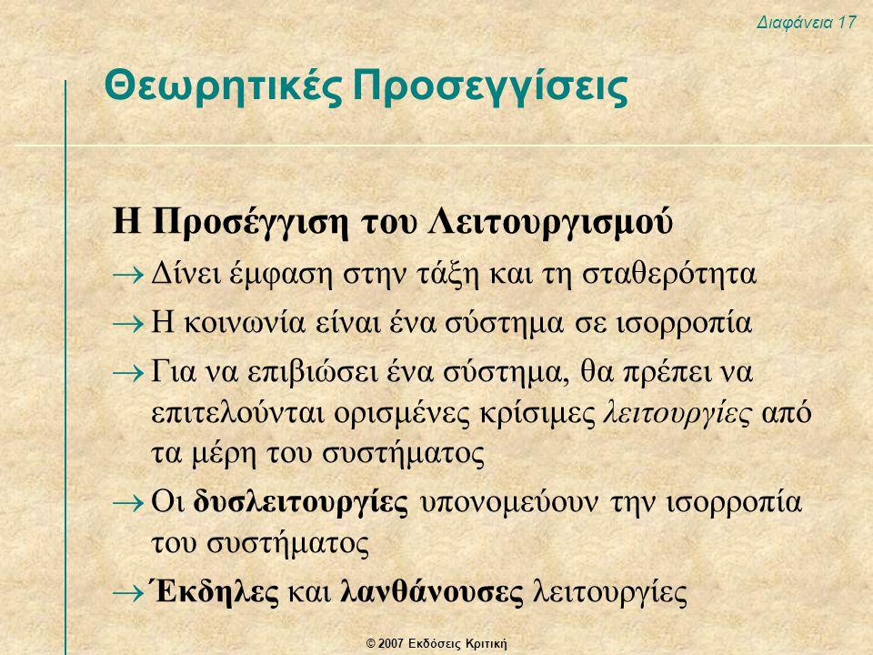© 2007 Εκδόσεις Κριτική Διαφάνεια 17 Η Προσέγγιση του Λειτουργισμού  Δίνει έμφαση στην τάξη και τη σταθερότητα  Η κοινωνία είναι ένα σύστημα σε ισορροπία  Για να επιβιώσει ένα σύστημα, θα πρέπει να επιτελούνται ορισμένες κρίσιμες λειτουργίες από τα μέρη του συστήματος  Οι δυσλειτουργίες υπονομεύουν την ισορροπία του συστήματος  Έκδηλες και λανθάνουσες λειτουργίες Θεωρητικές Προσεγγίσεις