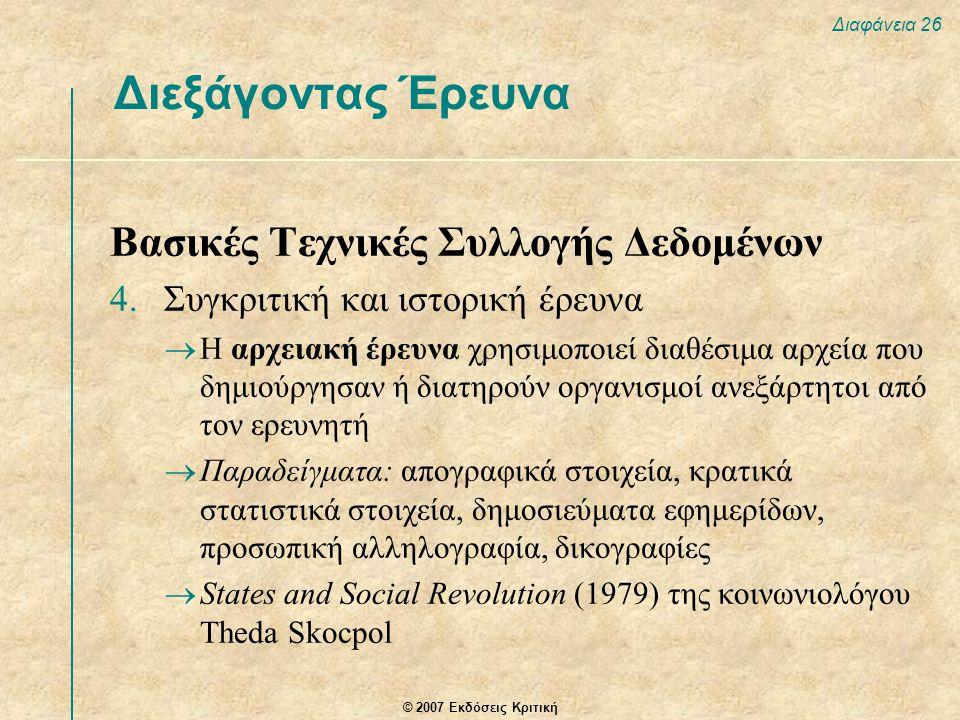 © 2007 Εκδόσεις Κριτική Διαφάνεια 26 Διεξάγοντας Έρευνα Βασικές Τεχνικές Συλλογής Δεδομένων 4.Συγκριτική και ιστορική έρευνα  Η αρχειακή έρευνα χρησιμοποιεί διαθέσιμα αρχεία που δημιούργησαν ή διατηρούν οργανισμοί ανεξάρτητοι από τον ερευνητή  Παραδείγματα: απογραφικά στοιχεία, κρατικά στατιστικά στοιχεία, δημοσιεύματα εφημερίδων, προσωπική αλληλογραφία, δικογραφίες  States and Social Revolution (1979) της κοινωνιολόγου Theda Skocpol