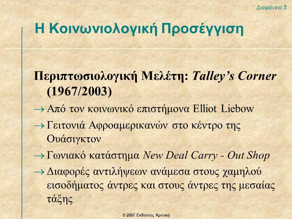 © 2007 Εκδόσεις Κριτική Διαφάνεια 5 Περιπτωσιολογική Μελέτη: Talley's Corner (1967/2003)  Από τον κοινωνικό επιστήμονα Elliot Liebow  Γειτονιά Αφροαμερικανών στο κέντρο της Ουάσιγκτον  Γωνιακό κατάστημα New Deal Carry - Out Shop  Διαφορές αντιλήψεων ανάμεσα στους χαμηλού εισοδήματος άντρες και στους άντρες της μεσαίας τάξης Η Κοινωνιολογική Προσέγγιση
