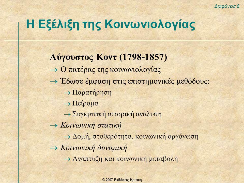 © 2007 Εκδόσεις Κριτική Διαφάνεια 8 Αύγουστος Κοντ (1798-1857)  Ο πατέρας της κοινωνιολογίας  Έδωσε έμφαση στις επιστημονικές μεθόδους:  Παρατήρηση  Πείραμα  Συγκριτική ιστορική ανάλυση  Κοινωνική στατική  Δομή, σταθερότητα, κοινωνική οργάνωση  Κοινωνική δυναμική  Ανάπτυξη και κοινωνική μεταβολή Η Εξέλιξη της Κοινωνιολογίας