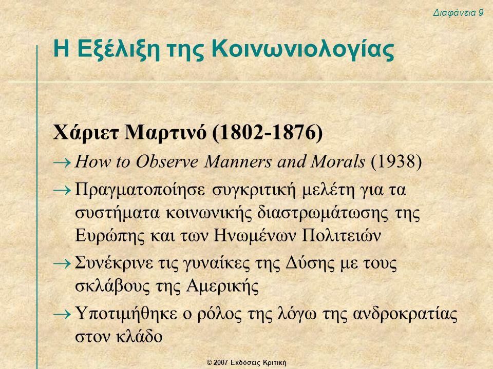 © 2007 Εκδόσεις Κριτική Διαφάνεια 9 Χάριετ Μαρτινό (1802-1876)  How to Observe Manners and Morals (1938)  Πραγματοποίησε συγκριτική μελέτη για τα συστήματα κοινωνικής διαστρωμάτωσης της Ευρώπης και των Ηνωμένων Πολιτειών  Συνέκρινε τις γυναίκες της Δύσης με τους σκλάβους της Αμερικής  Υποτιμήθηκε ο ρόλος της λόγω της ανδροκρατίας στον κλάδο Η Εξέλιξη της Κοινωνιολογίας