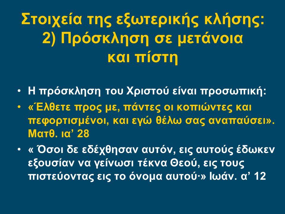 Στοιχεία της εξωτερικής κλήσης: 2) Πρόσκληση σε μετάνοια και πίστη Η πρόσκληση του Χριστού είναι προσωπική: «Έλθετε προς με, πάντες οι κοπιώντες και πεφορτισμένοι, και εγώ θέλω σας αναπαύσει».
