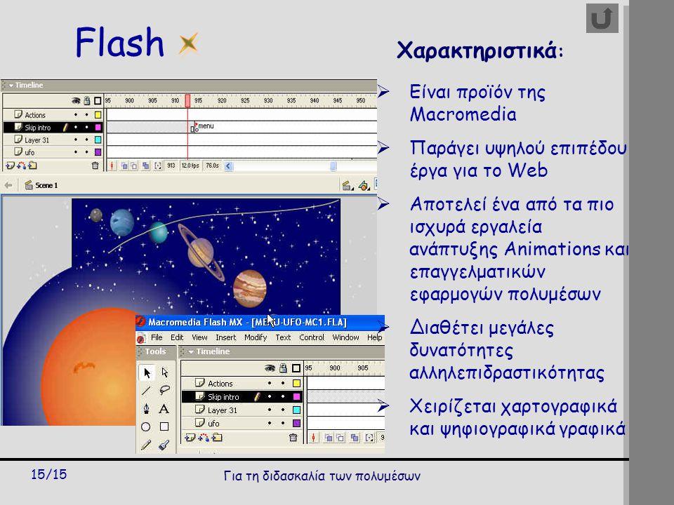 Για τη διδασκαλία των πολυμέσων 15/15 Flash Χαρακτηριστικά :  Είναι προϊόν της Macromedia  Παράγει υψηλού επιπέδου έργα για το Web  Αποτελεί ένα από τα πιο ισχυρά εργαλεία ανάπτυξης Animations και επαγγελματικών εφαρμογών πολυμέσων  Διαθέτει μεγάλες δυνατότητες αλληλεπιδραστικότητας  Χειρίζεται χαρτογραφικά και ψηφιογραφικά γραφικά