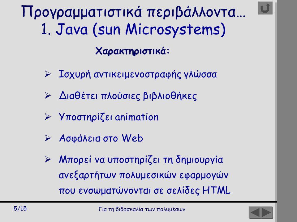 Για τη διδασκαλία των πολυμέσων 5/15 Χαρακτηριστικά:  Ισχυρή αντικειμενοστραφής γλώσσα  Διαθέτει πλούσιες βιβλιοθήκες  Υποστηρίζει animation  Ασφάλεια στο Web  Μπορεί να υποστηρίζει τη δημιουργία ανεξαρτήτων πολυμεσικών εφαρμογών που ενσωματώνονται σε σελίδες ΗΤΜL Προγραμματιστικά περιβάλλοντα… 1.