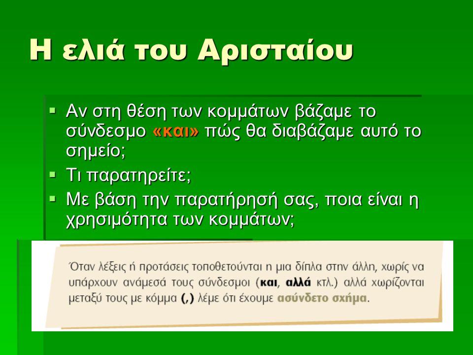 Η ελιά του Αρισταίου  Αν στη θέση των κομμάτων βάζαμε το σύνδεσμο «και» πώς θα διαβάζαμε αυτό το σημείο;  Τι παρατηρείτε;  Με βάση την παρατήρησή σας, ποια είναι η χρησιμότητα των κομμάτων;