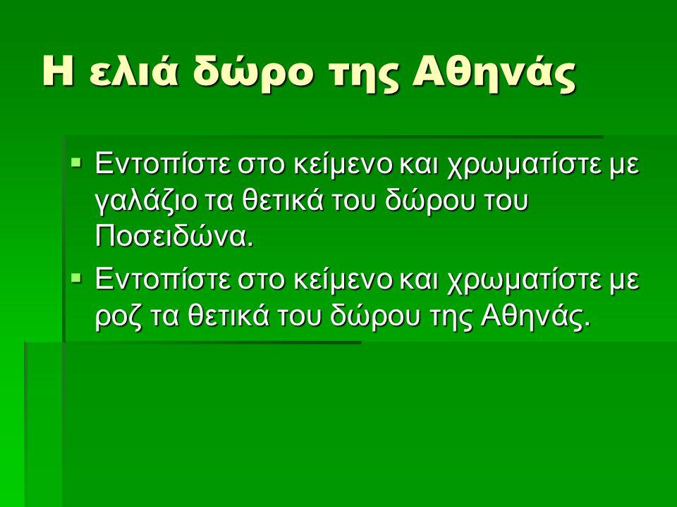 Η ελιά δώρο της Αθηνάς  Εντοπίστε στο κείμενο και χρωματίστε με γαλάζιο τα θετικά του δώρου του Ποσειδώνα.