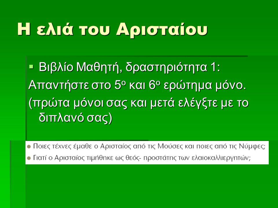 Η ελιά του Αρισταίου  Βιβλίο Μαθητή, δραστηριότητα 1: Απαντήστε στο 5 ο και 6 ο ερώτημα μόνο.