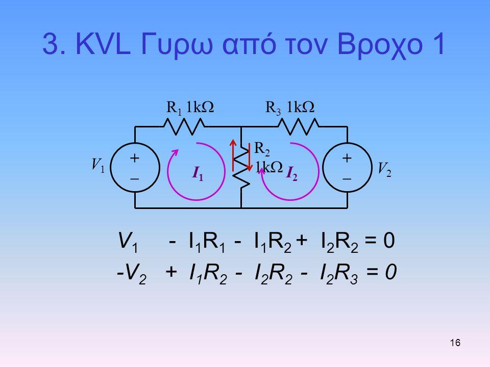 16 3. KVL Γυρω από τον Βροχο 1 V 1 - I 1 R 1 - I 1 R 2 + I 2 R 2 = 0 -V 2 + I 1 R 2 - I 2 R 2 - I 2 R 3 = 0 R 3 1k  R 2 1k  R 1 1k  V1V1 V2V2 I1I1