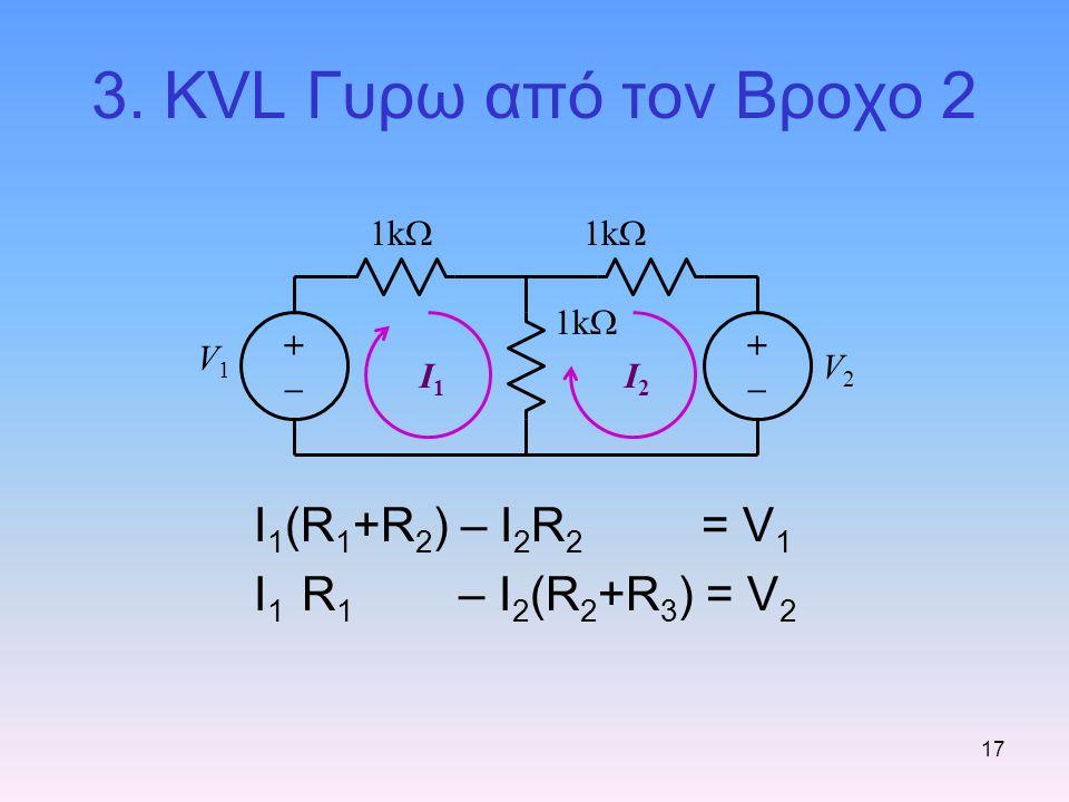 17 3. KVL Γυρω από τον Βροχο 2 I 1 (R 1 +R 2 ) – I 2 R 2 = V 1 I 1 R 1 – I 2 (R 2 +R 3 ) = V 2 1k  V1V1 V2V2 I1I1 I2I2 +–+– +–+–