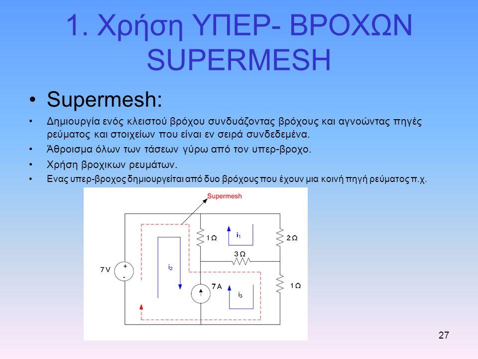EEE 20227 1. Χρήση ΥΠΕΡ- ΒΡΟΧΩΝ SUPERMESH Supermesh: Δημιουργία ενός κλειστού βρόχου συνδυάζοντας βρόχους και αγνοώντας πηγές ρεύματος και στοιχείων π