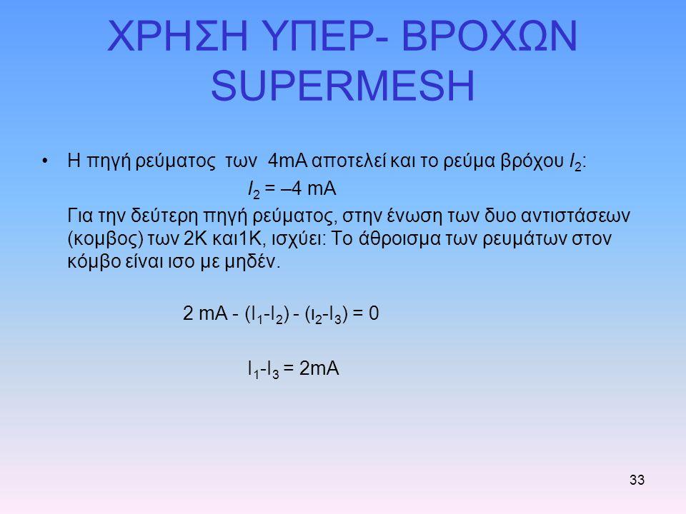 33 ΧΡΗΣΗ ΥΠΕΡ- ΒΡΟΧΩΝ SUPERMESH Η πηγή ρεύματος των 4mA αποτελεί και το ρεύμα βρόχου I 2 : I 2 = –4 mA Για την δεύτερη πηγή ρεύματος, στην ένωση των δ