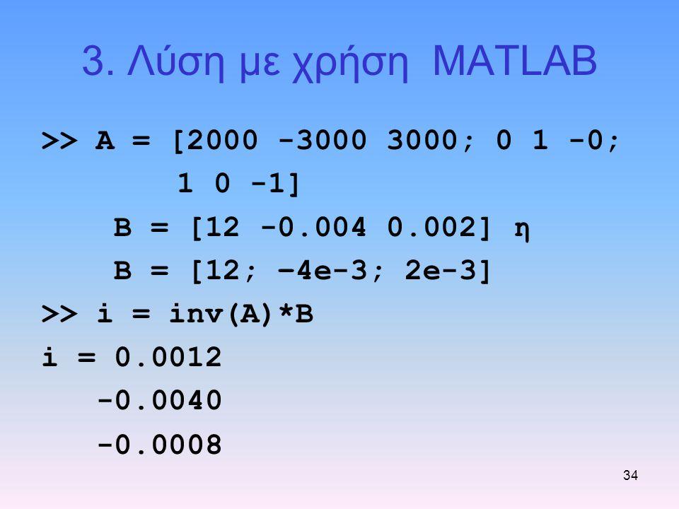 34 3. Λύση με χρήση MATLAB >> A = [2000 -3000 3000; 0 1 -0; 1 0 -1] Β = [12 -0.004 0.002] η Β = [12; –4e-3; 2e-3] >> i = inv(A)*B i = 0.0012 -0.0040 -