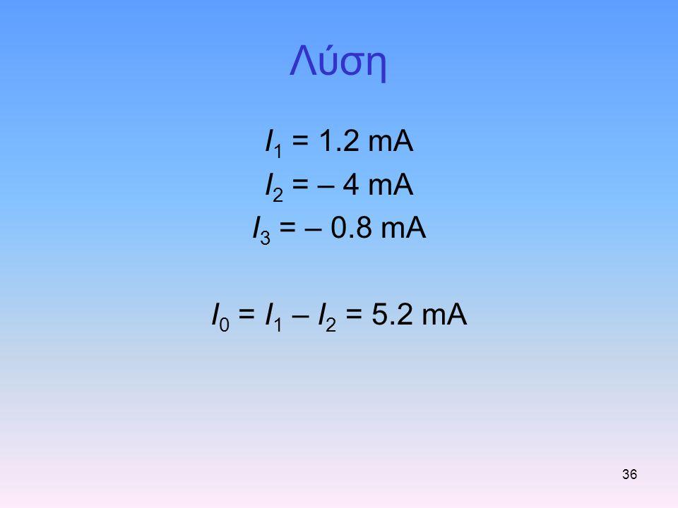 36 Λύση I 1 = 1.2 mA I 2 = – 4 mA I 3 = – 0.8 mA I 0 = I 1 – I 2 = 5.2 mA