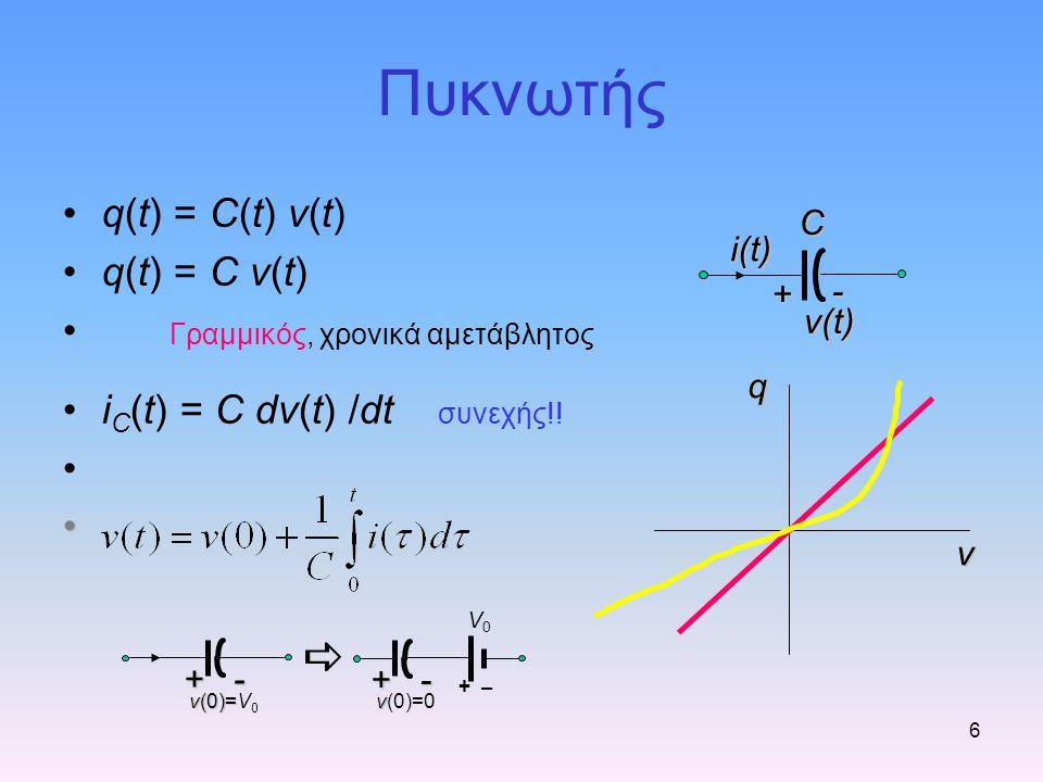 Πυκνωτής 6 q(t) = C(t) v(t) q(t) = C v(t) Γραμμικός, χρονικά αμετάβλητος i C (t) = C dv(t) /dt συνεχής!! v qCi(t) + - v(t) +- v(0)= v(0)=V 0 +- v v(0)