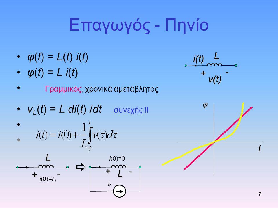 Επαγωγός - Πηνίο 7 φ(t) = L(t) i(t) φ(t) = L i(t) Γραμμικός, χρονικά αμετάβλητος v L (t) = L di(t) /dt συνεχής !! i i(0)=0 I0I0  + - ii(0)=I0ii(0)=I0
