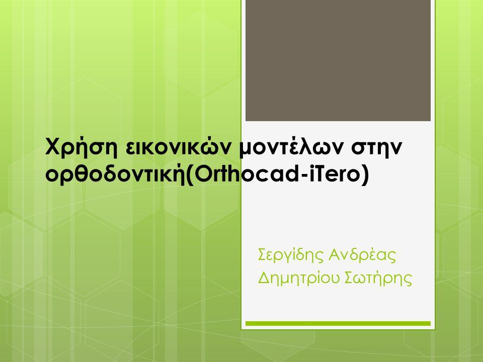 Χρήση εικονικών μοντέλων στην ορθοδοντική(Orthocad-iTero) Σεργίδης Ανδρέας Δημητρίου Σωτήρης