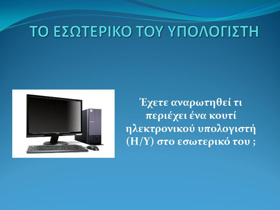 Έχετε αναρωτηθεί τι περιέχει ένα κουτί ηλεκτρονικού υπολογιστή (H/Y) στο εσωτερικό του ;