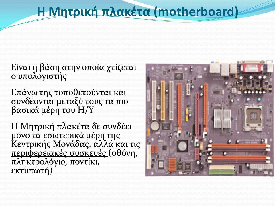 Η Μητρική πλακέτα (motherboard) Είναι η βάση στην οποία χτίζεται ο υπολογιστής Επάνω της τοποθετούνται και συνδέονται μεταξύ τους τα πιο βασικά μέρη τ