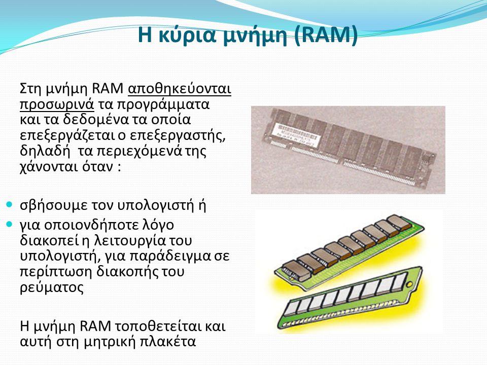 Η κύρια μνήμη (RAM) Στη μνήμη RAM αποθηκεύονται προσωρινά τα προγράμματα και τα δεδομένα τα οποία επεξεργάζεται ο επεξεργαστής, δηλαδή τα περιεχόμενά