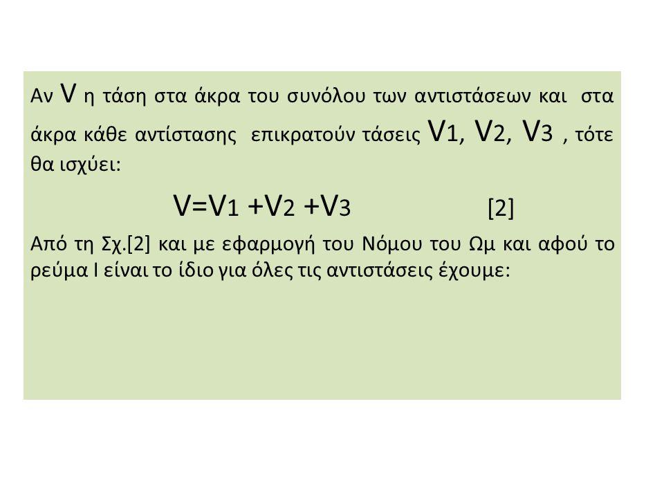 Αν V η τάση στα άκρα του συνόλου των αντιστάσεων και στα άκρα κάθε αντίστασης επικρατούν τάσεις V 1, V 2, V 3, τότε θα ισχύει: V=V 1 +V 2 +V 3 [2] Από τη Σχ.[2] και με εφαρμογή του Νόμου του Ωμ και αφού το ρεύμα Ι είναι το ίδιο για όλες τις αντιστάσεις έχουμε: