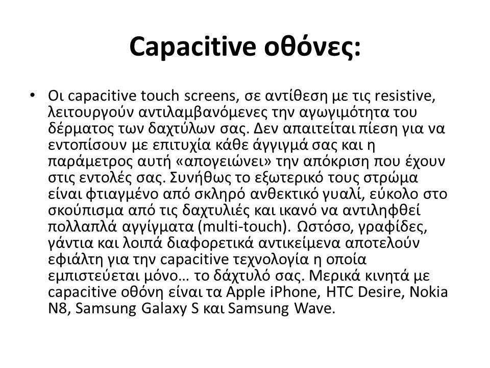 Capacitive οθόνες: Οι capacitive touch screens, σε αντίθεση με τις resistive, λειτουργούν αντιλαμβανόμενες την αγωγιμότητα του δέρματος των δαχτύλων σας.