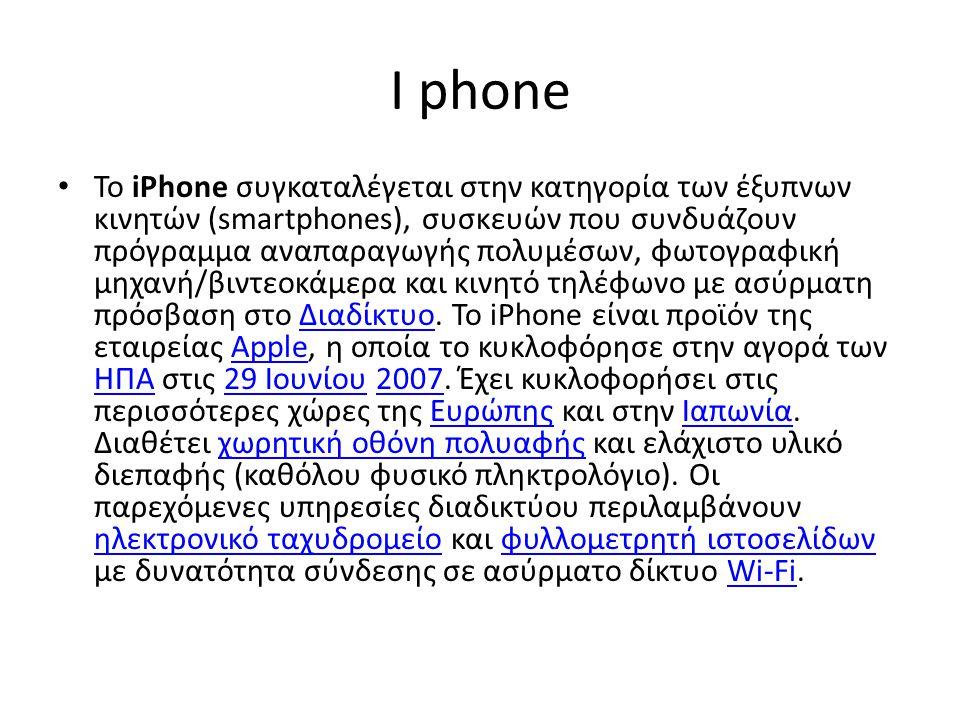 I phone Το iPhone συγκαταλέγεται στην κατηγορία των έξυπνων κινητών (smartphones), συσκευών που συνδυάζουν πρόγραμμα αναπαραγωγής πολυμέσων, φωτογραφική μηχανή/βιντεοκάμερα και κινητό τηλέφωνο με ασύρματη πρόσβαση στο Διαδίκτυο.