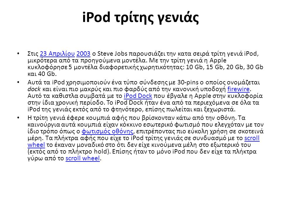 iPod τρίτης γενιάς Στις 23 Απριλίου 2003 ο Steve Jobs παρουσιάζει την κατα σειρά τρίτη γενιά iPod, μικρότερα από τα προηγούμενα μοντέλα.