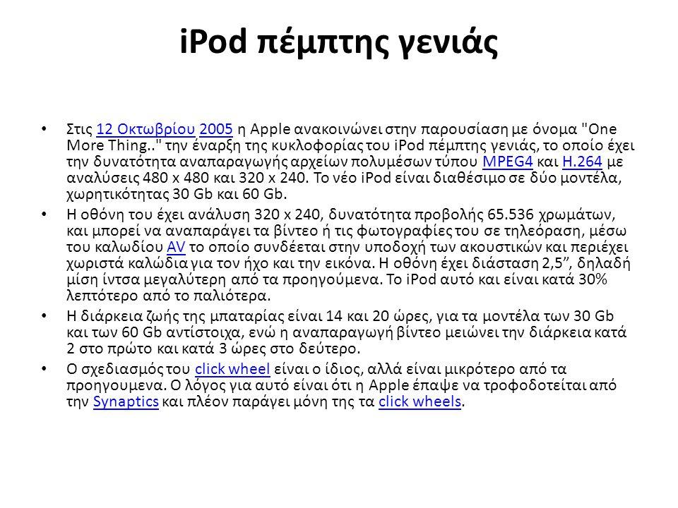 iPod πέμπτης γενιάς Στις 12 Οκτωβρίου 2005 η Apple ανακοινώνει στην παρουσίαση με όνομα One More Thing.. την έναρξη της κυκλοφορίας του iPod πέμπτης γενιάς, το οποίο έχει την δυνατότητα αναπαραγωγής αρχείων πολυμέσων τύπου MPEG4 και H.264 με αναλύσεις 480 x 480 και 320 x 240.