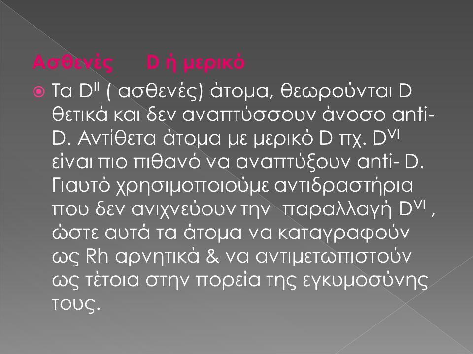 Ασθενές D ή μερικό  Τα D II ( ασθενές) άτομα, θεωρούνται D θετικά και δεν αναπτύσσουν άνοσο anti- D. Αντίθετα άτομα με μερικό D πχ. D VI είναι πιο πι