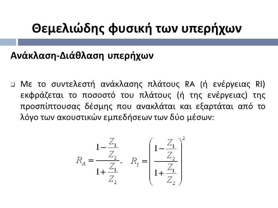 Ανάκλαση-Διάθλαση υπερήχων  Με το συντελεστή ανάκλασης πλάτους RA ( ή ενέργειας R Ι ) εκφράζεται το ποσοστό του πλάτους ( ή της ενέργειας ) της προσπ