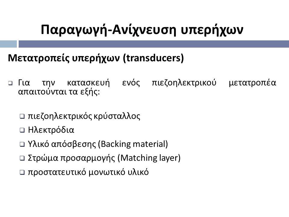 Μετατροπείς υπερήχων (transducers)  Για την κατασκευή ενός πιεζοηλεκτρικού μετατροπέα απαιτούνται τα εξής :  πιεζοηλεκτρικός κρύσταλλος  Ηλεκτρόδια