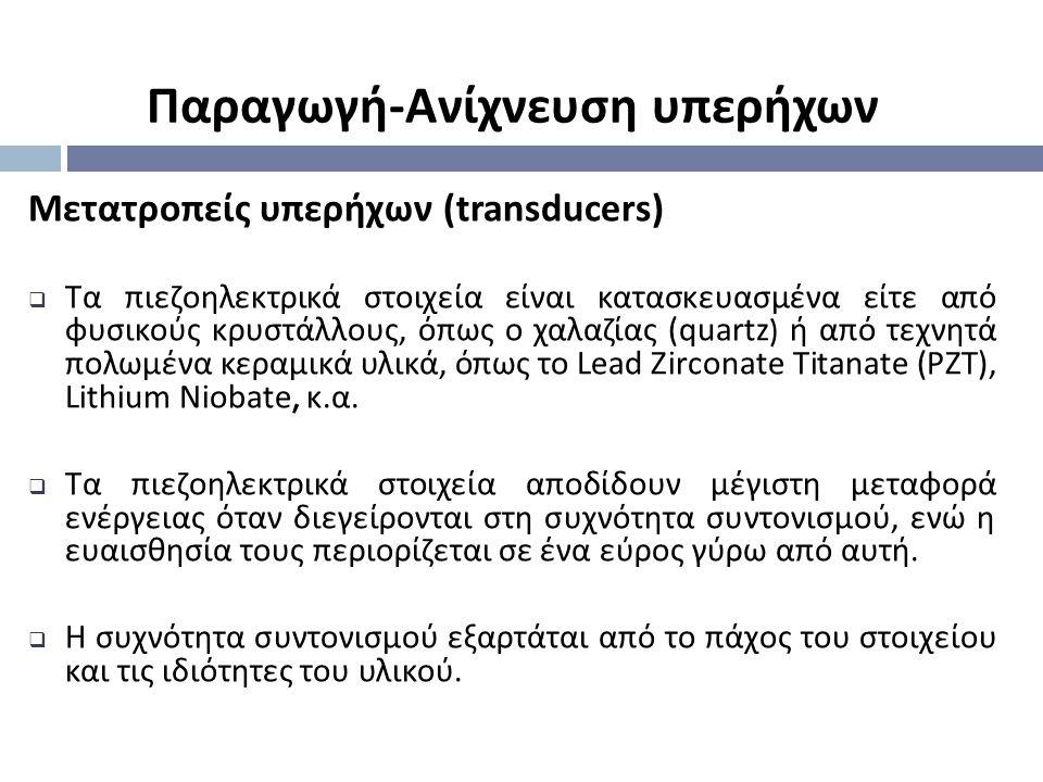 Παραγωγή - Ανίχνευση υπερήχων Μετατροπείς υπερήχων (transducers)  Τα πιεζοηλεκτρικά στοιχεία είναι κατασκευασμένα είτε από φυσικούς κρυστάλλους, όπως