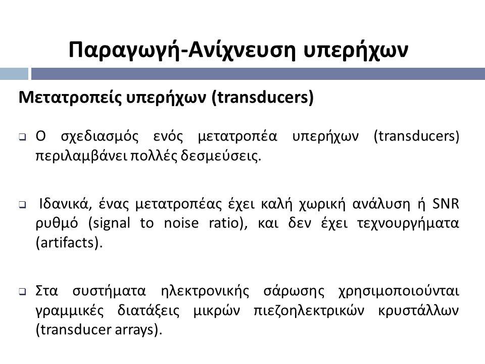 Μετατροπείς υπερήχων (transducers)  Ο σχεδιασμός ενός μετατροπέα υπερήχων (transducers ) περιλαμβάνει πολλές δεσμεύσεις.  Ιδανικά, ένας μετατροπέας