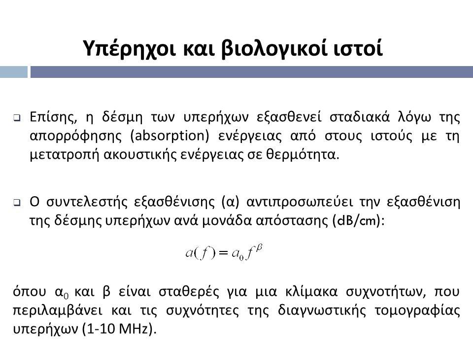  Επίσης, η δέσμη των υπερήχων εξασθενεί σταδιακά λόγω της απορρόφησης (absorption) ενέργειας από στους ιστούς με τη μετατροπή ακουστικής ενέργειας σε