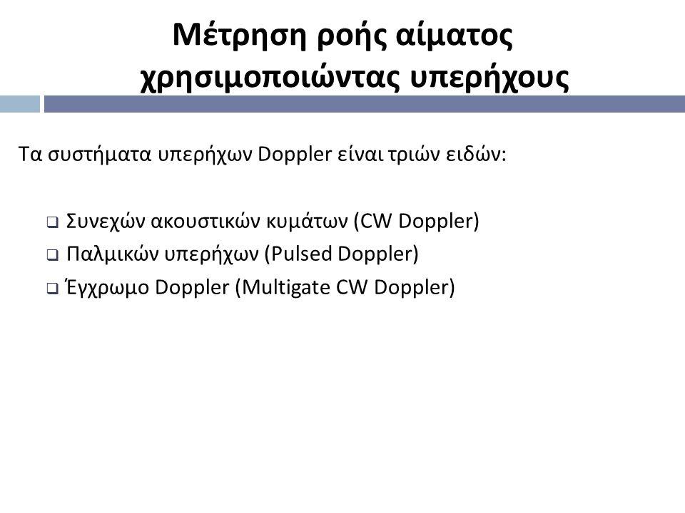 Τα συστήματα υπερήχων Doppler είναι τριών ειδών :  Συνεχών ακουστικών κυμάτων (CW Doppler)  Παλμικών υπερήχων (Pulsed Doppler)  Έγχρωμο Doppler (Μu