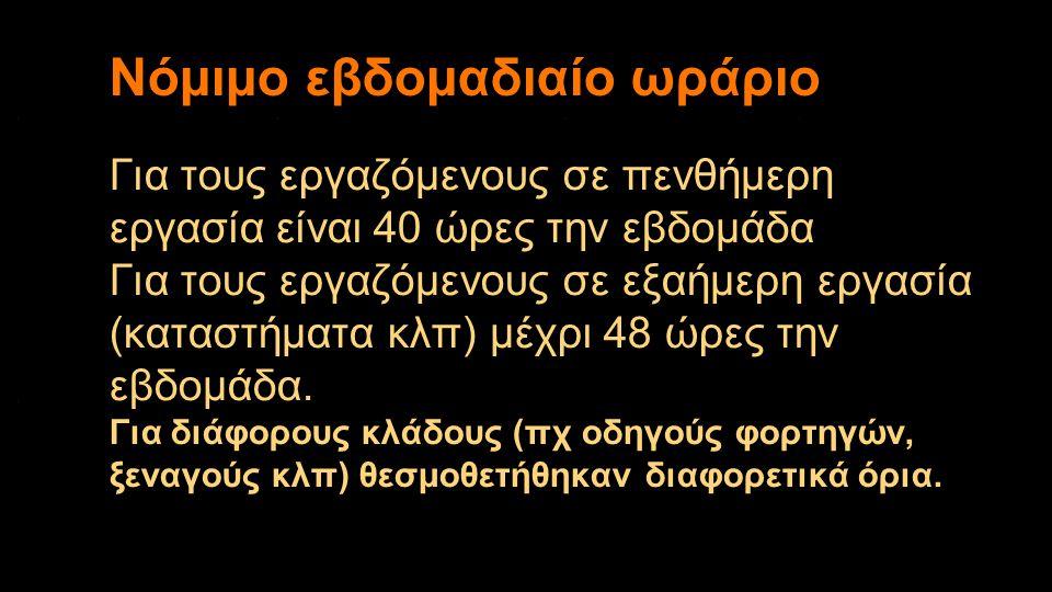 Για τους εργαζόμενους σε πενθήμερη εργασία είναι 40 ώρες την εβδομάδα Για τους εργαζόμενους σε εξαήμερη εργασία (καταστήματα κλπ) μέχρι 48 ώρες την εβ