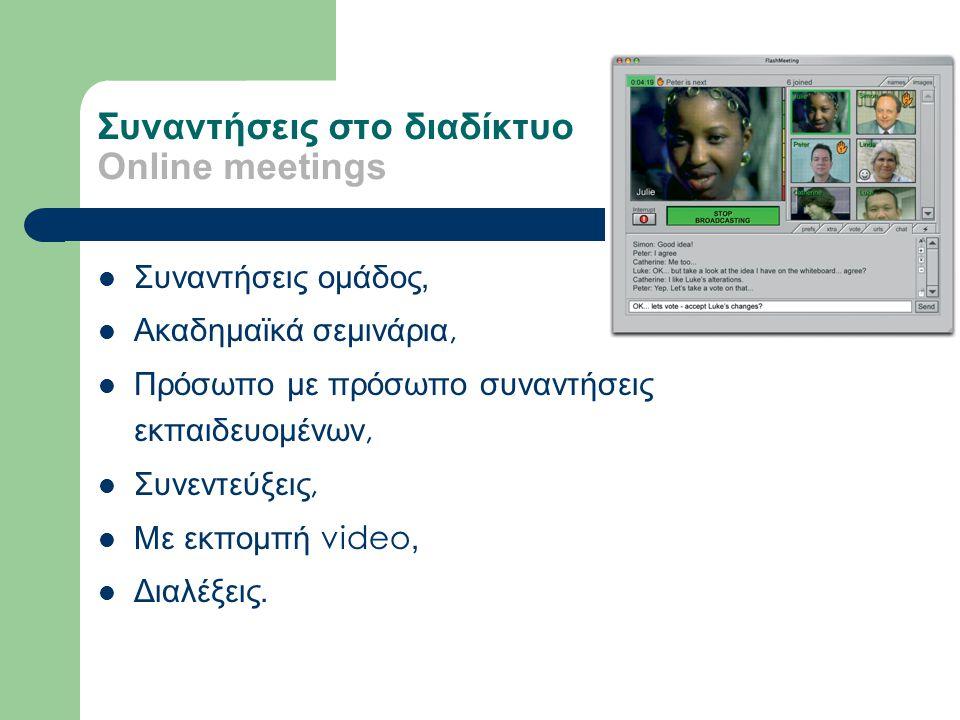 Συναντήσεις στο διαδίκτυο Online meetings Συναντήσεις ομάδος, Ακαδημαϊκά σεμινάρια, Πρόσωπο με πρόσωπο συναντήσεις εκπαιδευομένων, Συνεντεύξεις, Με εκπομπή video, Διαλέξεις.